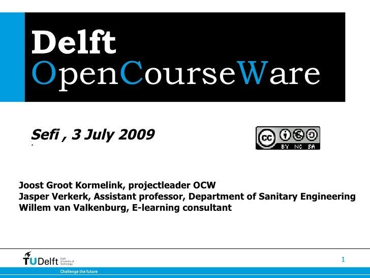Delft   OpenCourseWare   Sefi , 3 July 2009   ·     Joost Groot Kormelink, projectleader OCW Jasper Verkerk, Assistant pro...