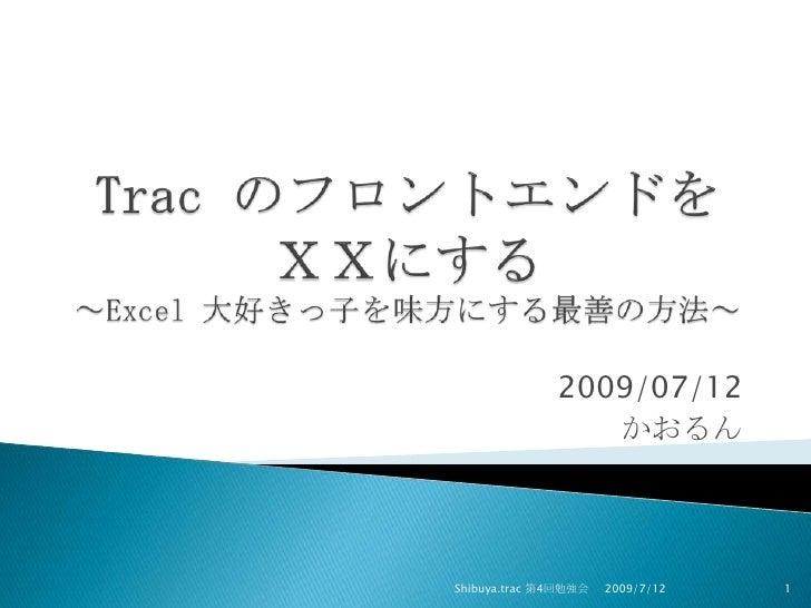 Trac のフロントエンドをXXにする~Excel 大好きっ子を味方にする最善の方法~<br />2009/07/12<br />かおるん<br />2009/7/12<br />Shibuya.trac 第4回勉強会<br />1<br />