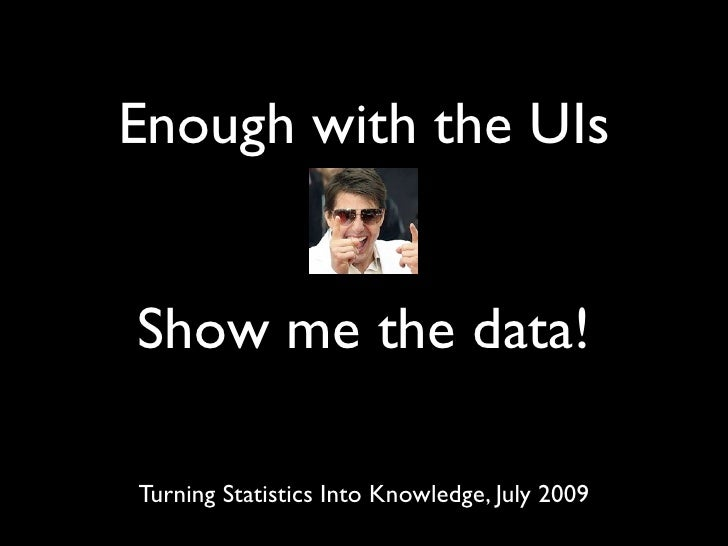 Enough with the UIs   Show me the data!  Turning Statistics Into Knowledge, July 2009