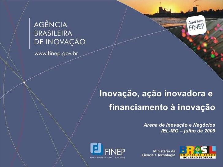 Inovação, ação inovadora e  financiamento à inovação Arena de Inovação e Negócios IEL-MG – julho de 2009