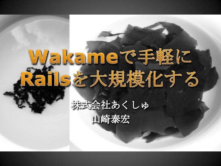 Wakameで手軽にRailsを大規模化する<br />株式会社あくしゅ<br />山崎泰宏<br />