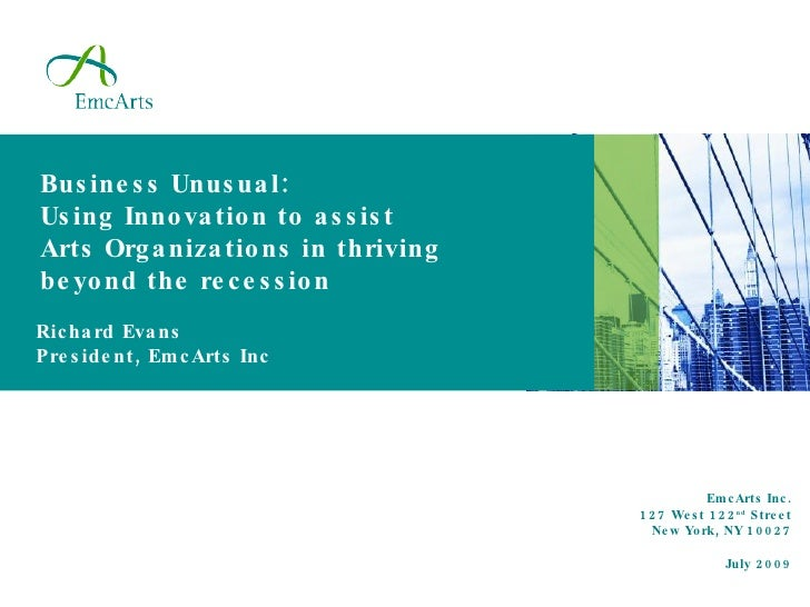 Business Unusual: Using Innovation to assist Arts Organizations in thriving beyond the recession EmcArts Inc. 127 West 122...