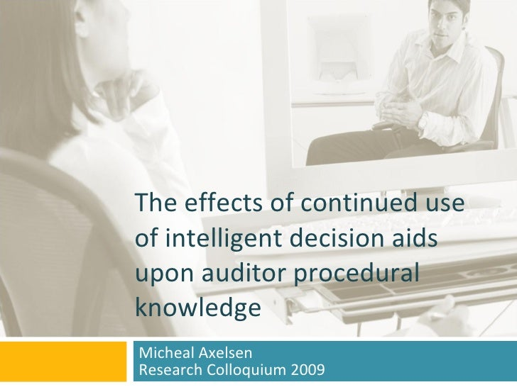 The effects of continued use of intelligent decision aids upon auditor procedural knowledge Micheal Axelsen Research Collo...