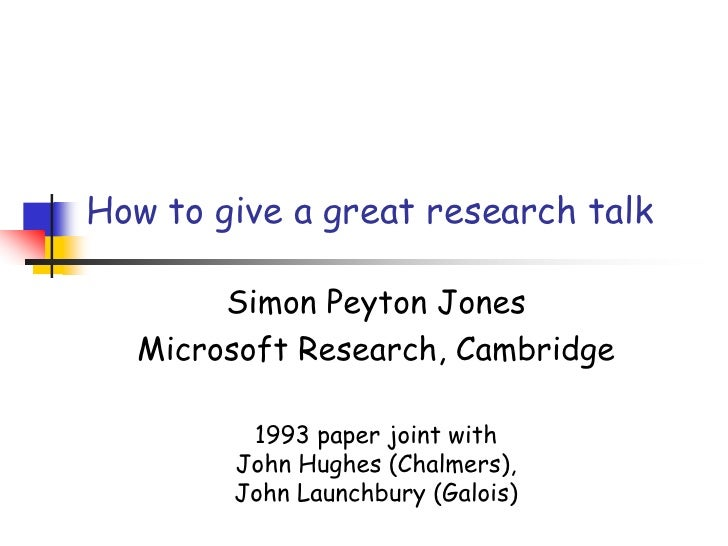 How to give a great research talk<br />Simon Peyton Jones<br />Microsoft Research, Cambridge<br />1993 paper joint with Jo...