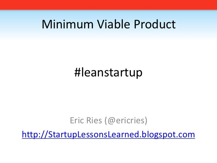 Minimum Viable Product#leanstartup<br />Eric Ries (@ericries)<br />http://StartupLessonsLearned.blogspot.com<br />