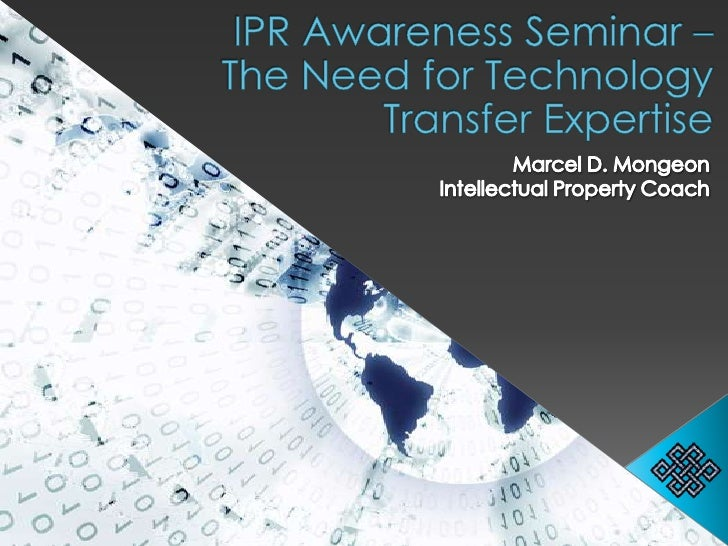 IPR Awareness Seminar – The Need for Technology Transfer Expertise<br />Marcel D. Mongeon<br />Intellectual Property Coach...