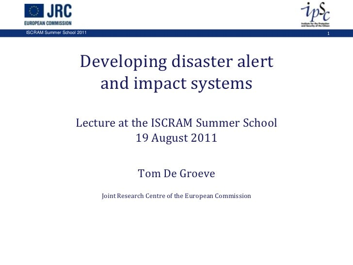 Developing disaster alert and impact systemsLecture at the ISCRAM Summer School19 August 2011<br />Tom De Groeve<br />Join...
