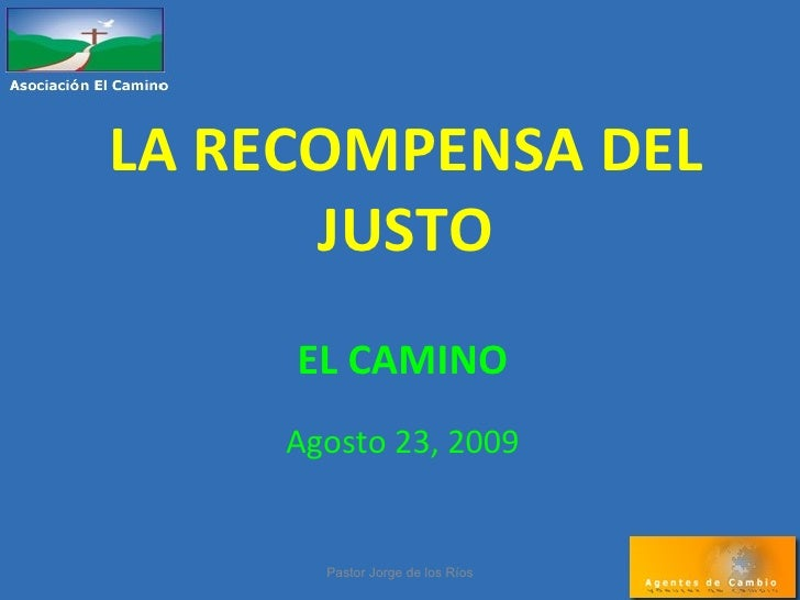 LA RECOMPENSA DEL JUSTO EL CAMINO Agosto 23, 2009 Pastor Jorge de los Ríos