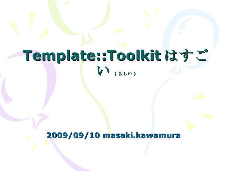 Template::Toolkit はすごい ( らしい ) 2009/09/10 masaki.kawamura