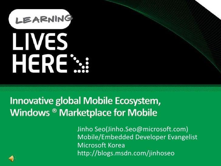 Innovative global Mobile Ecosystem,Windows ® Marketplace for Mobile<br />Jinho Seo(Jinho.Seo@microsoft.com)<br />Mobile/Em...