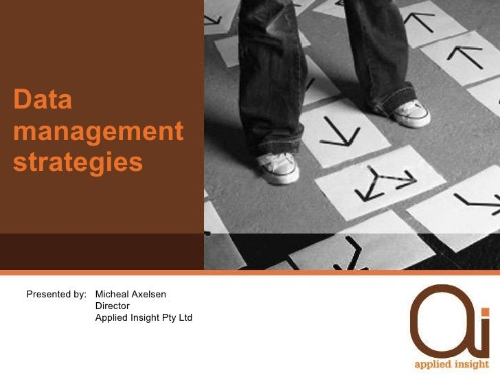 Data management strategies Presented by:  Micheal Axelsen Director Applied Insight Pty Ltd