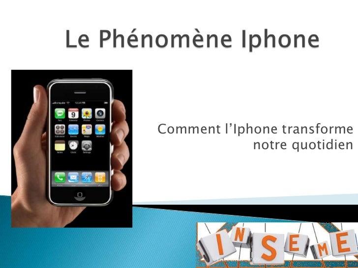 Le Phénomène Iphone<br />Comment l'Iphone transforme notre quotidien<br />Eric Ferrari -0909<br />