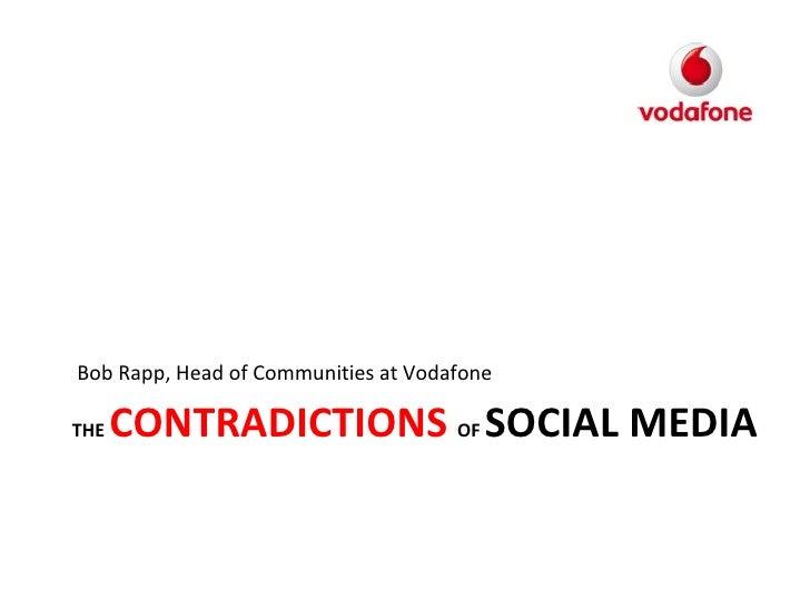 THE  CONTRADICTIONS  OF  SOCIAL MEDIA <ul><li>Bob Rapp, Head of Communities at Vodafone </li></ul>