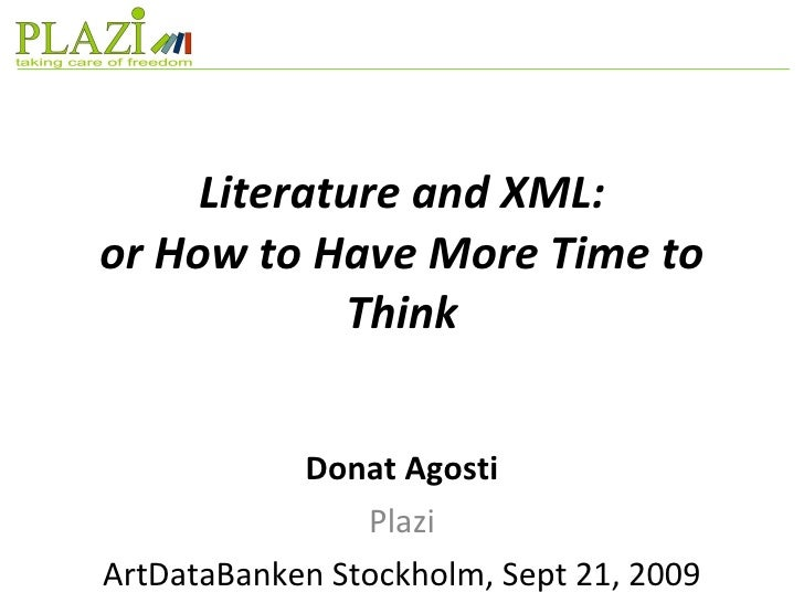 Literature and XML: or How to Have More Time to Think Donat Agosti Plazi ArtDataBanken Stockholm, Sept 21, 2009