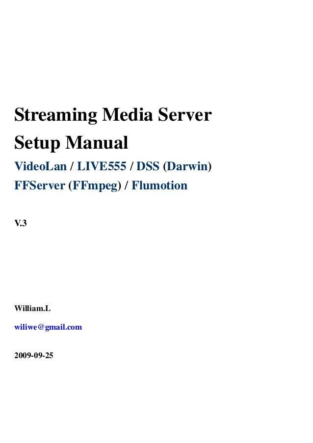 Streaming Media Server Setup Manual VideoLan / LIVE555 / DSS (Darwin) FFServer (FFmpeg) / Flumotion V.3 William.L wiliwe@g...