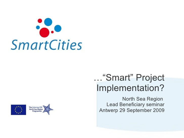 """…"""" Smart"""" Project Implementation? North Sea Region  Lead Beneficiary seminar Antwerp 29 September 2009"""