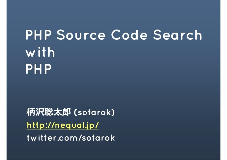 PHP Source Code Search with PHP  柄沢聡太郎 (sotarok) http://nequal.jp/ twitter.com/sotarok