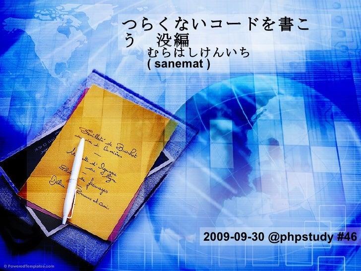 つらくないコードを書こう 没編 むらはしけんいち   ( sanemat ) 2009-09-30 @phpstudy #46