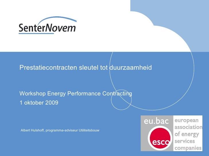 Prestatiecontracten sleutel tot duurzaamheid Workshop Energy Performance Contracting 1 oktober 2009 Albert Hulshoff, progr...