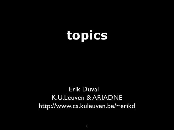 topics              Erik Duval      K.U.Leuven & ARIADNE http://www.cs.kuleuven.be/~erikd                 1