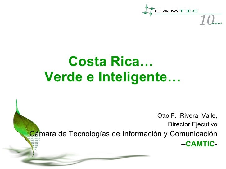 Costa Rica…  Verde e Inteligente… Otto F.  Rivera  Valle, Director Ejecutivo Cámara de Tecnologías de Información y Comuni...