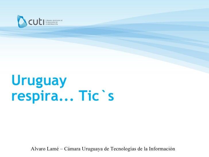 Uruguay respira... Tic`s <ul><ul><li>Montevideo, Marzo de 2008 </li></ul></ul>Alvaro Lamé – Cámara Uruguaya de Tecnologías...