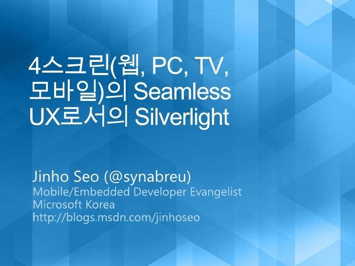 4스크린(웹, PC, TV, 모바일)의 Seamless UX로서의 Silverlight<br />Jinho Seo (@synabreu)<br />Mobile/Embedded Developer Evangelist <br ...