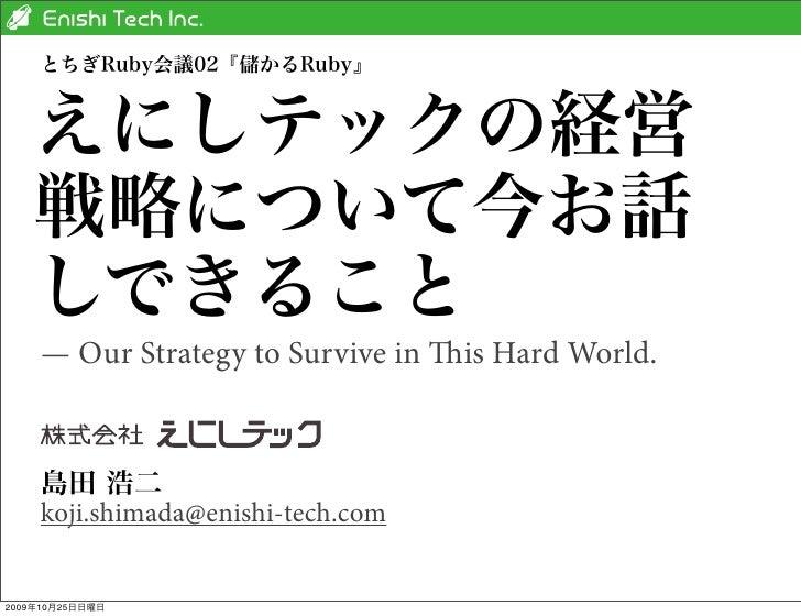 とちぎRuby会議02『儲かるRuby』    えにしテックの経営    戦略について今お話    しできること    — Our Strategy to Survive in is Hard World.    島田 浩二    koji....