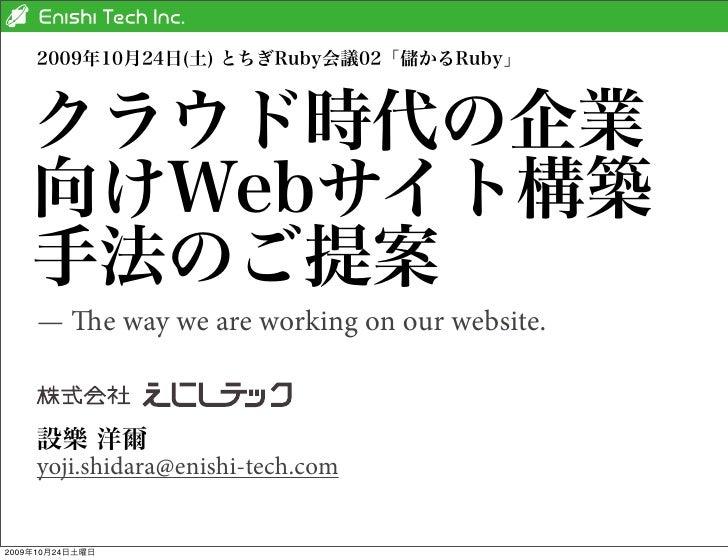 2009年10月24日(土) とちぎRuby会議02「儲かるRuby」    クラウド時代の企業    向けWebサイト構築    手法のご提案    — e way we are working on our website.    設樂 ...