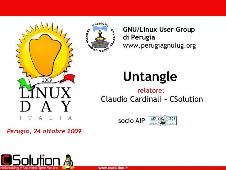 Untangle Perugia, 24 ottobre 2009 GNU/Linux User Group di Perugia  www.perugiagnulug.org relatore:  Claudio Cardinali – CS...