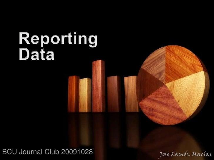 20091028 BCU Journal Club Reporting Data