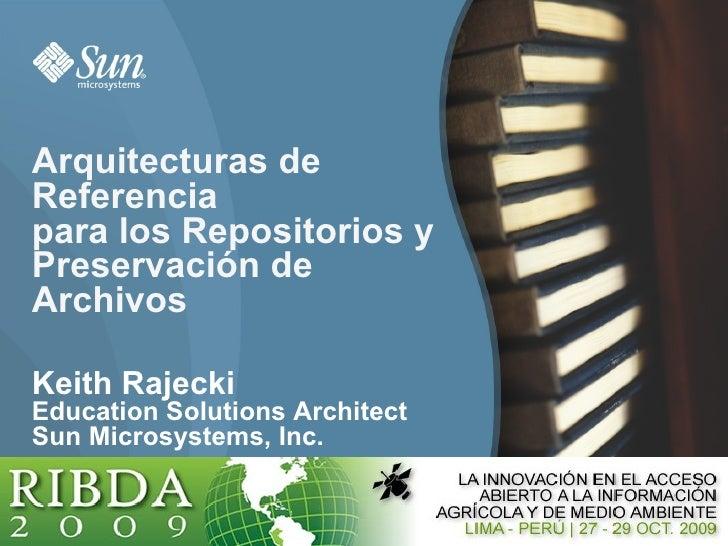 Arquitecturas de Referencia para los Repositorios y Preservación de Archivos  Keith Rajecki Education Solutions Architect ...