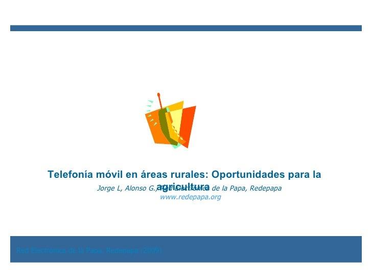Jorge L, Alonso G., Red Electrónica de la Papa, Redepapa  www.redepapa.org Telefonía móvil en áreas rurales: Oportunidades...