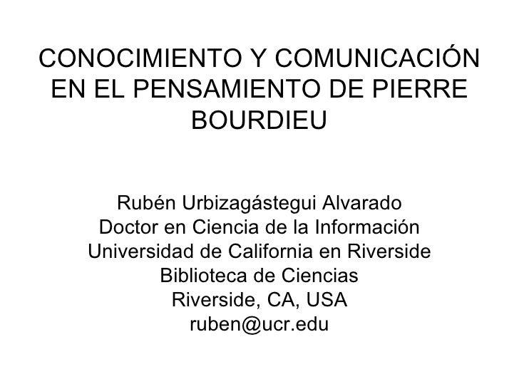 CONOCIMIENTO Y COMUNICACIÓN EN EL PENSAMIENTO DE PIERRE BOURDIEU Rubén Urbizagástegui Alvarado Doctor en Ciencia de la Inf...