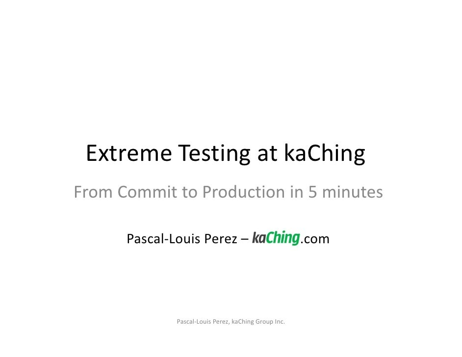 Extreme Testing at kaChing  From Commit to Production in 5 minutes                            Pascal‐Louis Perez –        ...