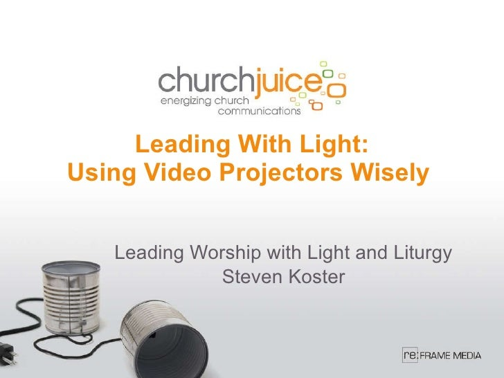 Leading With Light: Using Video Projectors Wisely  Leading Worship with Light and Liturgy Steven Koster