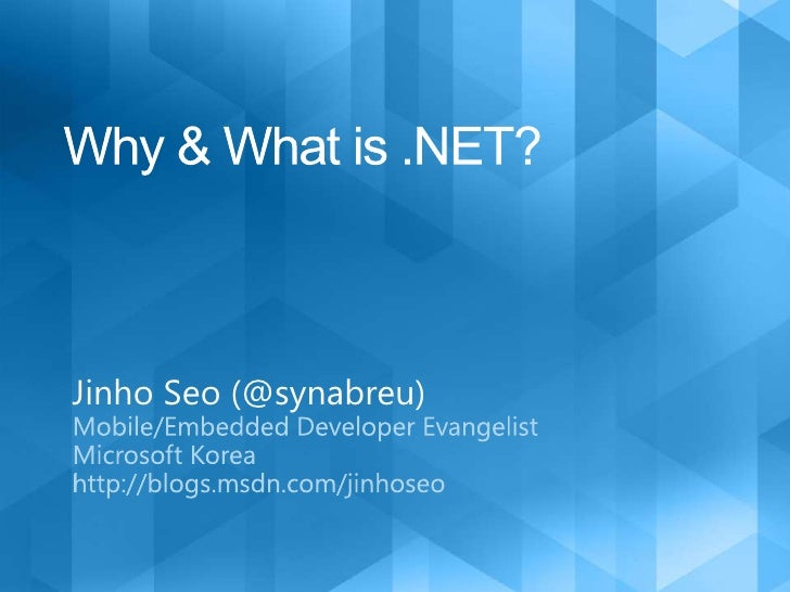 Why & What is .NET?<br />Jinho Seo (@synabreu)<br />Mobile/Embedded Developer Evangelist <br />Microsoft Korea<br />http:/...