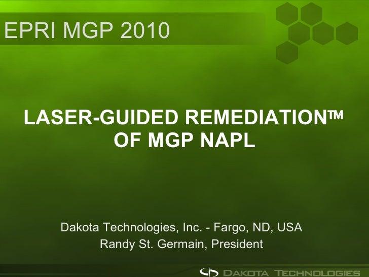 LASER-GUIDED REMEDIATION   OF MGP NAPL Dakota Technologies, Inc. - Fargo, ND, USA Randy St. Germain, President EPRI MGP 2...