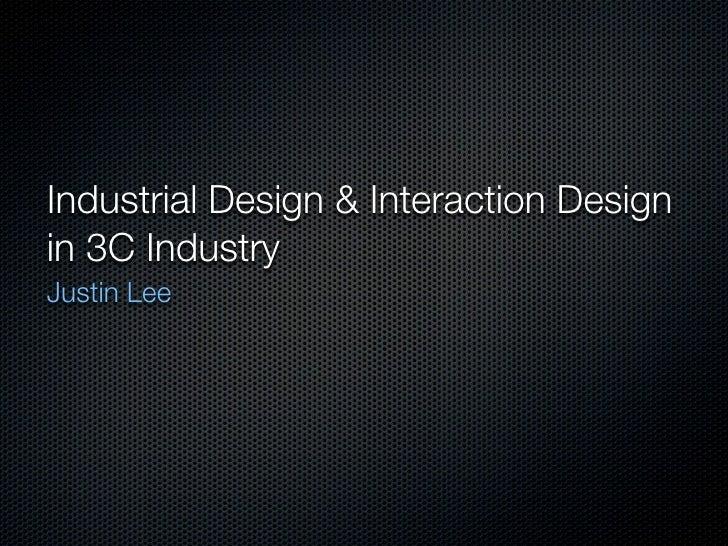 Interaction Design & Industrial Design in 3C Industry Justin Lee