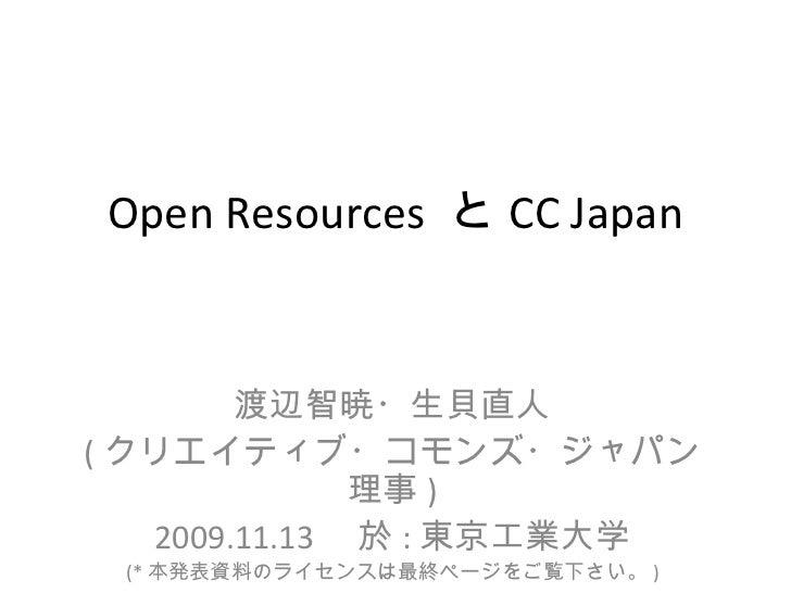 Open Resources と CC Japan        渡辺智暁・生貝直人( クリエイティブ・コモンズ・ジャパン               理事 )   2009.11.13  於 : 東京工業大学 (* 本発表資料のライセンスは最...