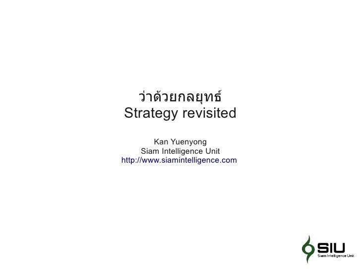 ว่าด้วยกลยุทธ์ Strategy revisited           Kan Yuenyong        Siam Intelligence Unit http://www.siamintelligence.com