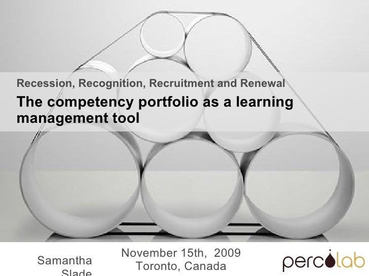 Samantha Slade November 15th,  2009 Toronto, Canada Recession, Recognition, Recruitment and Renewal The competency portfol...