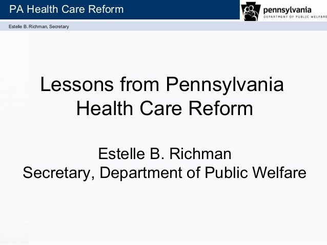 Estelle B. Richman, Secretary PA Health Care Reform Lessons from Pennsylvania Health Care Reform Estelle B. Richman Secret...