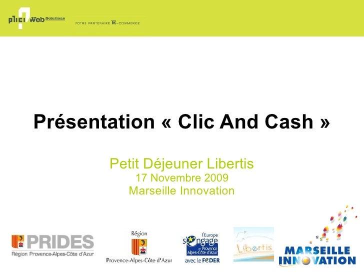 Présentation «Clic And Cash» Petit Déjeuner Libertis 17 Novembre 2009 Marseille Innovation