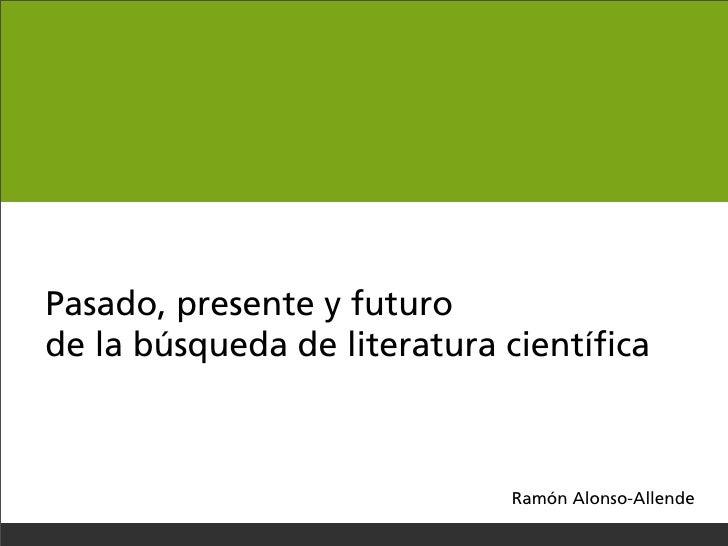 Pasado, presente y futuro de la búsqueda de literatura científica                                 Ramón Alonso-Allende