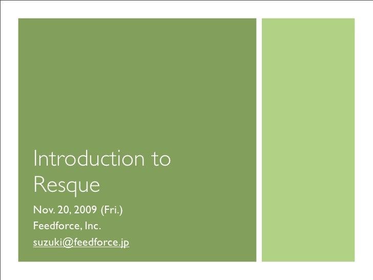 Introduction to Resque Nov. 20, 2009 (Fri.) Feedforce, Inc. suzuki@feedforce.jp