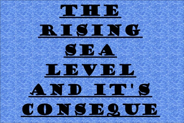 THE RISING SEA LEVEL AND IT'S CONSEQUE