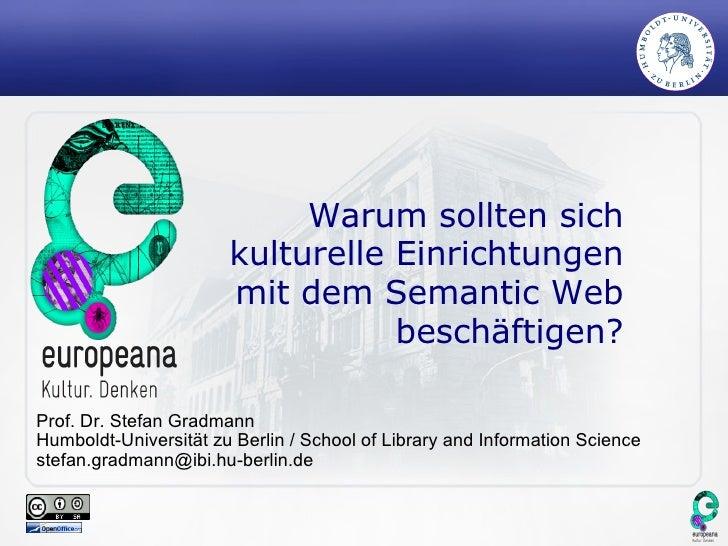 Warum sollten sich kulturelle Einrichtungen mit dem Semantic Web beschäftigen? Prof. Dr. Stefan Gradmann Humboldt-Universi...