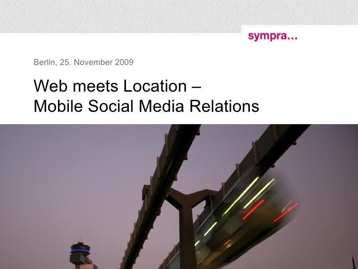 Web meets Location –  Mobile Social Media Relations Berlin, 25. November 2009 Bernhard Jodeleit, Sympra GmbH (GPRA) – Twit...
