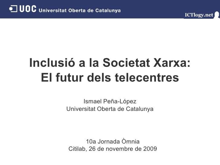 Inclusió a la Societat Xarxa: El futur dels telecentres Ismael Peña - López Universitat Oberta de Catalunya 10a Jornada Òm...